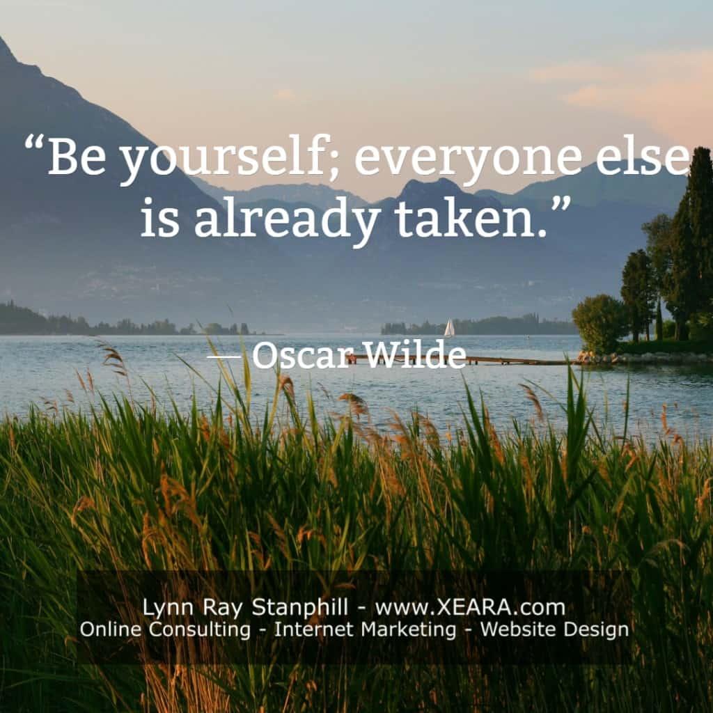 Be yourself; everyone else is already taken. -Oscar Wilde