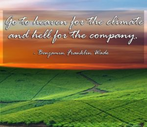 Go to heaven for the climate and hell for the company. -Benjamin Franklin Wade