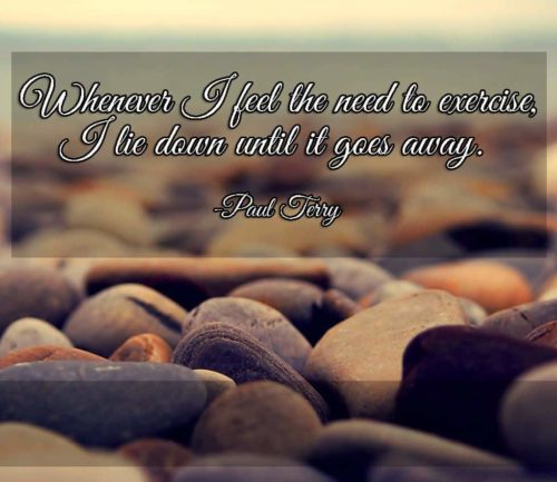 Whenever I feel the need to exercise, I lie down until it goes away. - Paul Terry